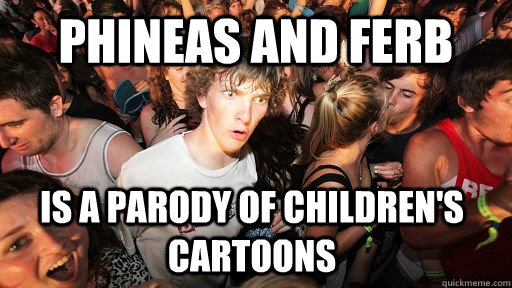 Phineas and Ferb is a parody of children's cartoons - Phineas and Ferb is a parody of children's cartoons  Sudden Clarity Clarence