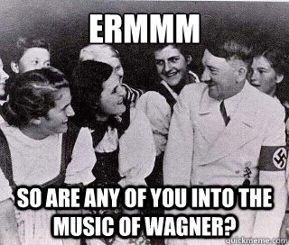 ERMMM SO ARE ANY OF YOU INTO THE MUSIC OF WAGNER? - ERMMM SO ARE ANY OF YOU INTO THE MUSIC OF WAGNER?  Socially Awkward Hitler