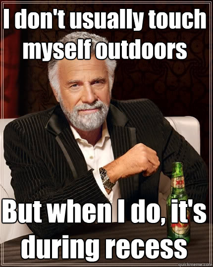 I don't usually touch myself outdoors But when I do, it's during recess  The Most Interesting Man In The World