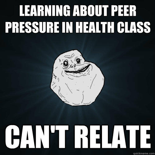 Learning about peer pressure in health class can't relate - Learning about peer pressure in health class can't relate  Forever Alone