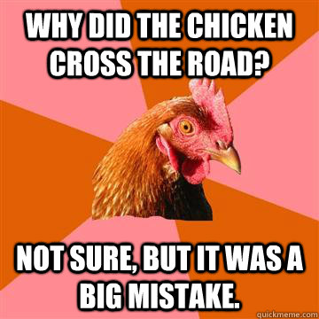 Why did the chicken cross the road? not sure, but it was a big mistake.  Anti-Joke Chicken