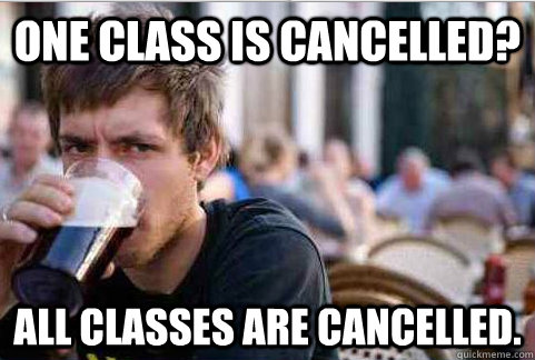 One class is cancelled? All classes are cancelled. - One class is cancelled? All classes are cancelled.  Lazy College Senior