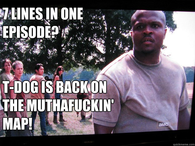 7 lines in one episode?    T-dog is Back on the muthafuckin' map!