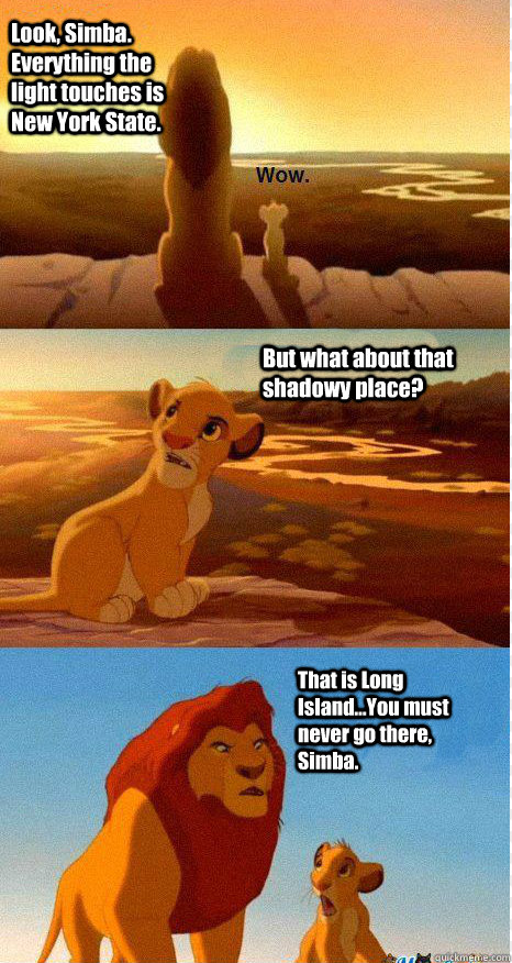 Look, Simba. Everything the light touches is New York State. But what about that shadowy place? That is Long Island...You must never go there, Simba.