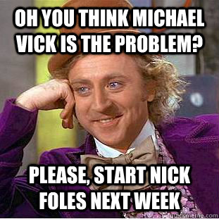 Oh you think Michael Vick is the problem? Please, start Nick Foles next week - Oh you think Michael Vick is the problem? Please, start Nick Foles next week  Condescending Wonka