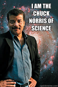I am the Chuck Norris of Science  - I am the Chuck Norris of Science   Neil deGrasse Tyson
