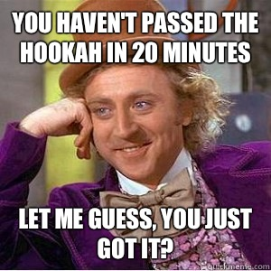 You haven't passed the hookah in 20 minutes Let me guess, you just got it?