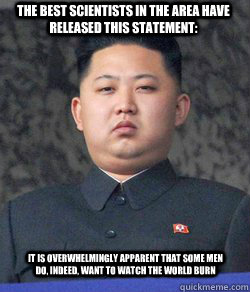 The best scientists in the area have released this statement: It is overwhelmingly apparent that some men do, indeed, want to watch the world burn  Fat Kim Jong-Un