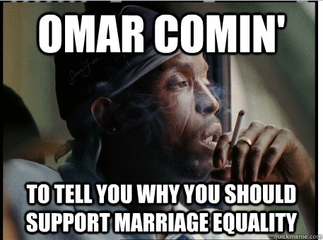 Omar comin' to tell you why you should support marriage equality
