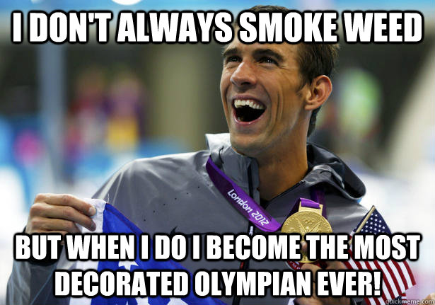 I don't always smoke weed but when i do i become the most decorated olympian ever!