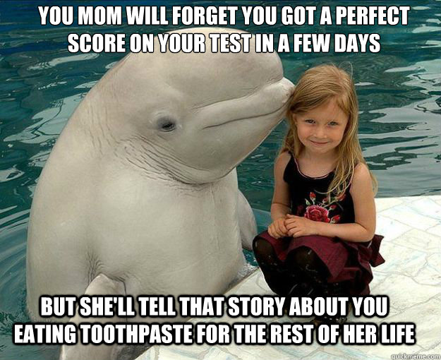 You mom will forget you got a perfect score on your test in a few days But she'll tell that story about you eating toothpaste for the rest of her life