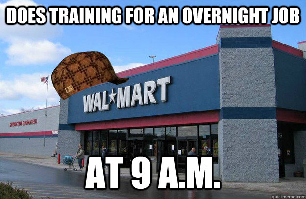 does training for an overnight job at 9 a.m.  scumbag walmart