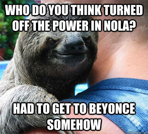 Who do you think turned off the power in nola? Had to get to Beyonce somehow - Who do you think turned off the power in nola? Had to get to Beyonce somehow  Suspiciously Evil Sloth