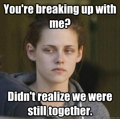 You're breaking up with me? Didn't realize we were still together.