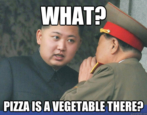 WHat? pizza is a vegetable there? - WHat? pizza is a vegetable there?  Hungry Kim Jong Un