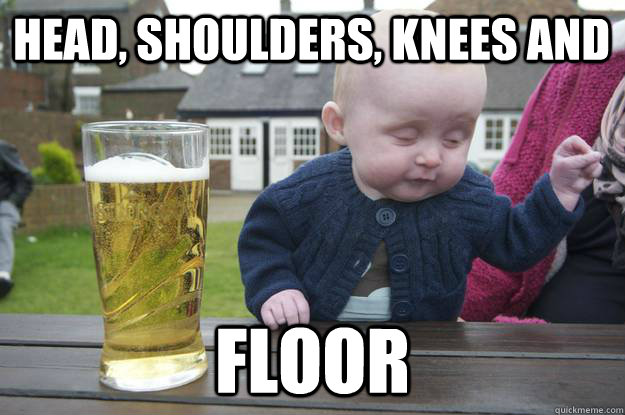 Head, shoulders, knees and  FLOOR  - Head, shoulders, knees and  FLOOR   drunk baby