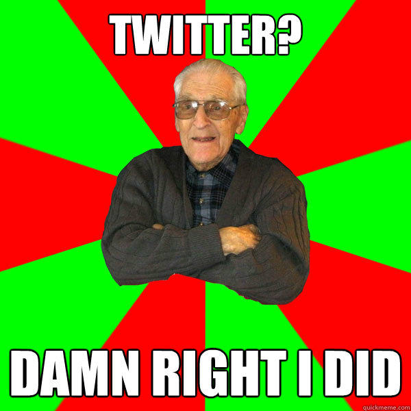 Twitter? Damn right I did - Twitter? Damn right I did  Bachelor Grandpa
