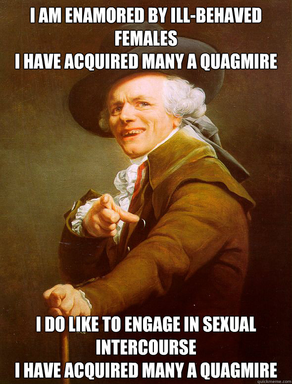 I am enamored by ill-behaved females I have acquired many a quagmire I do like to engage in sexual intercourse I have acquired many a quagmire  Joseph Ducreux