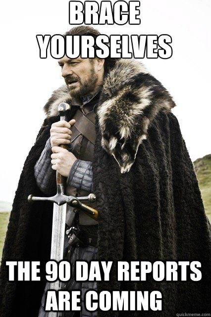 brace yourselves  The 90 Day Reports are coming