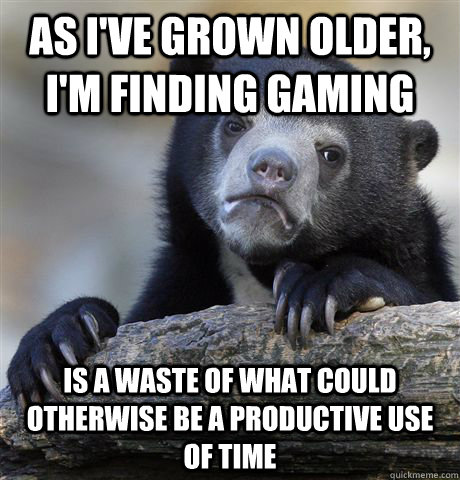 As I've grown older, I'm finding gaming  is a waste of what could otherwise be a productive use of time - As I've grown older, I'm finding gaming  is a waste of what could otherwise be a productive use of time  Confession Bear