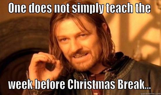 Week Before Winter Break... - ONE DOES NOT SIMPLY TEACH THE WEEK BEFORE CHRISTMAS BREAK... Boromir
