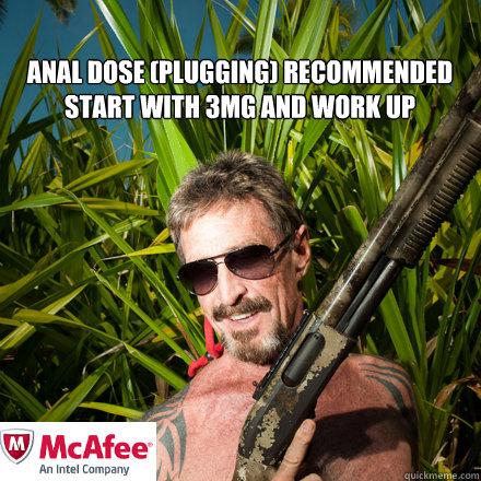 Anal dose (plugging) recommended  start with 3mg and work up - Anal dose (plugging) recommended  start with 3mg and work up  john mcafee
