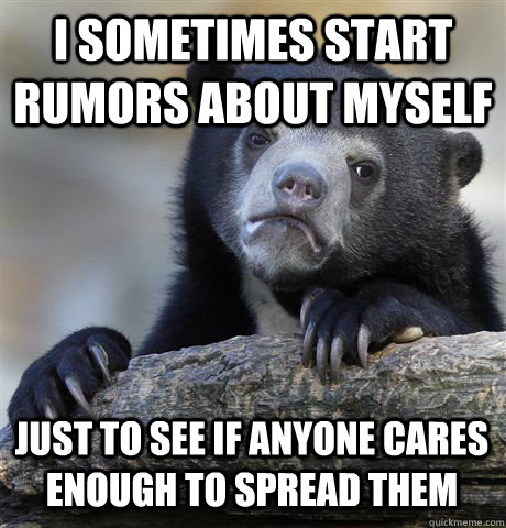 I SOMETIMES START RUMORS ABOUT MYSELF JUST TO SEE IF ANYONE CARES ENOUGH TO SPREAD THEM - I SOMETIMES START RUMORS ABOUT MYSELF JUST TO SEE IF ANYONE CARES ENOUGH TO SPREAD THEM  Confession Bear