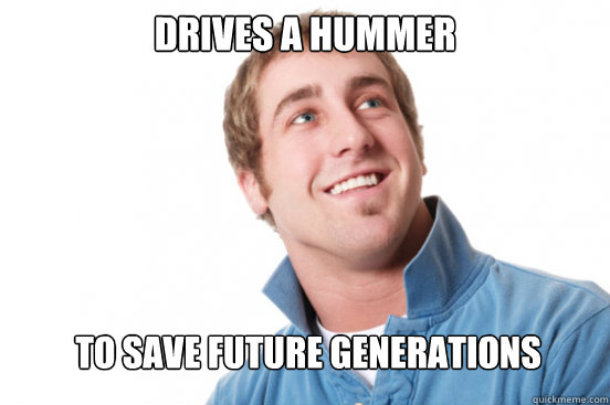 Drives A Hummer To save Future Generations - Drives A Hummer To save Future Generations  Misunderstood Douchebag