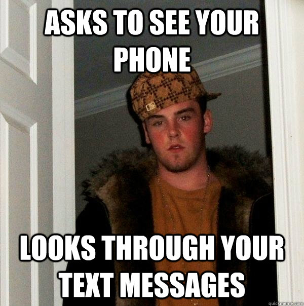 Asks to see your phone Looks through your text messages - Asks to see your phone Looks through your text messages  Scumbag Steve
