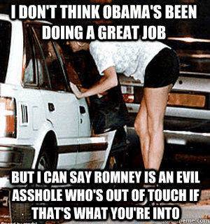 I don't think Obama's been doing a great job But I can say Romney is an evil asshole who's out of touch if that's what you're into - I don't think Obama's been doing a great job But I can say Romney is an evil asshole who's out of touch if that's what you're into  Karma Whore