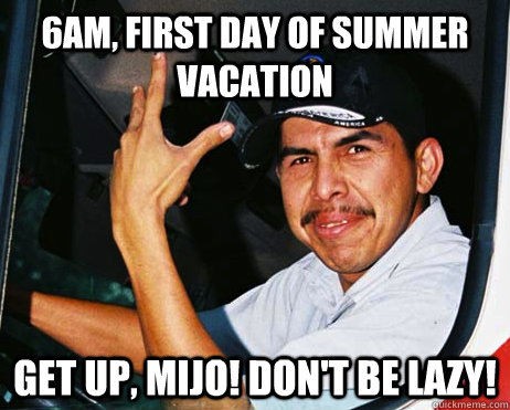 6am, first day of summer vacation get up, mijo! don't be lazy!  Mexican Dad
