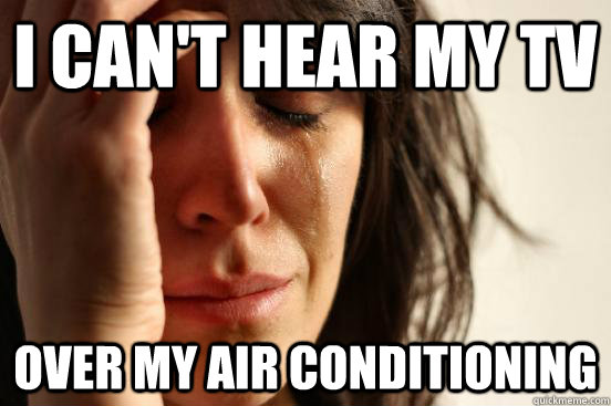 I can't hear my TV Over my air conditioning - I can't hear my TV Over my air conditioning  First World Problems