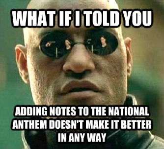WHAT IF I TOLD YOU ADDING NOTES TO THE NATIONAL ANTHEM DOESN'T MAKE IT BETTER IN ANY WAY - WHAT IF I TOLD YOU ADDING NOTES TO THE NATIONAL ANTHEM DOESN'T MAKE IT BETTER IN ANY WAY  Matrix Morpheus