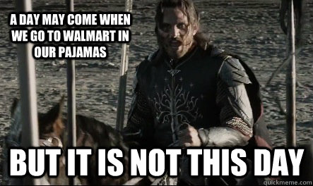 A day may come when we go to walmart in our pajamas But it