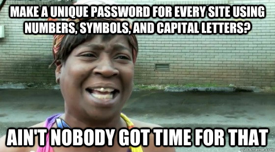 Make a unique password for every site using numbers, symbols, and capital letters? Ain't Nobody Got time for that