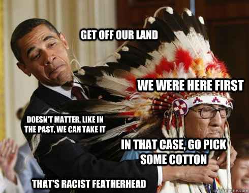 Get off our land We were here first Doesn't matter, like in the past, we can take it In that case, go pick some cotton That's Racist featherhead