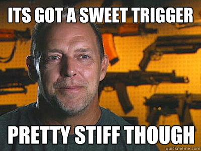 Its got a sweet trigger Pretty stiff though