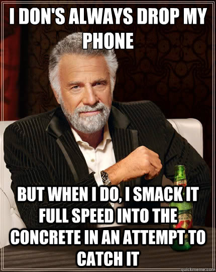 I don's always drop my phone BUT WHEN I DO, I SMACK IT FULL SPEED INTO THE CONCRETE in an attempt to catch it - I don's always drop my phone BUT WHEN I DO, I SMACK IT FULL SPEED INTO THE CONCRETE in an attempt to catch it  The Most Interesting Man In The World