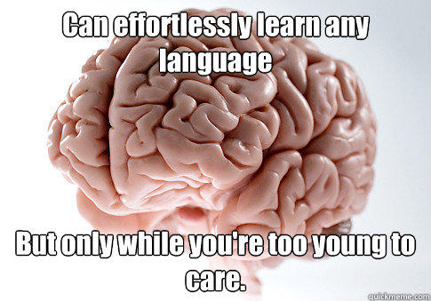 Can effortlessly learn any language But only while you're too young to care. - Can effortlessly learn any language But only while you're too young to care.  Scumbag Brain