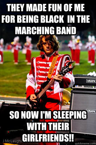 They made fun of me for being black  in the marching band so now I'm sleeping with their girlfriends!! - They made fun of me for being black  in the marching band so now I'm sleeping with their girlfriends!!  Marching Band Badass