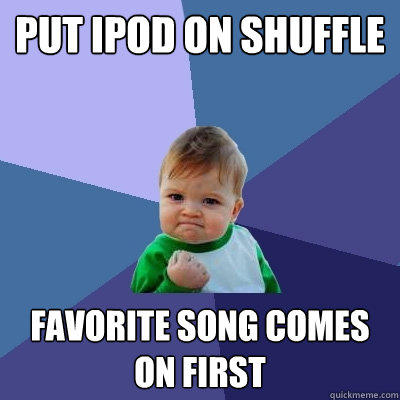 put ipod on shuffle favorite song comes on first - put ipod on shuffle favorite song comes on first  Success Kid