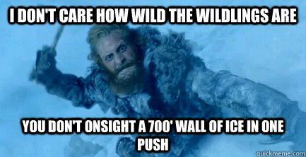 I don't care how wild the wildlings are You don't onsight a 700' wall of ice in one push - I don't care how wild the wildlings are You don't onsight a 700' wall of ice in one push  Misc