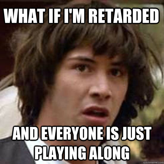what if i'm retarded and everyone is just playing along - what if i'm retarded and everyone is just playing along  conspiracy keanu