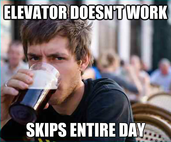 Elevator Doesn't Work Skips entire day - Elevator Doesn't Work Skips entire day  Lazy College Senior
