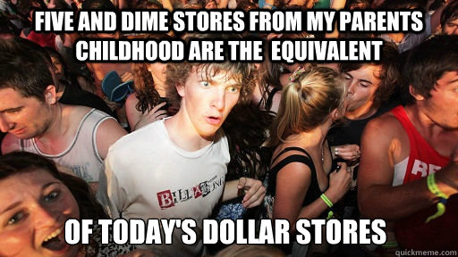 five and dime stores from my parents childhood are the  equivalent of today's dollar stores - five and dime stores from my parents childhood are the  equivalent of today's dollar stores  Sudden Clarity Clarence
