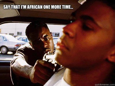 Say that I'm African one more time...  African