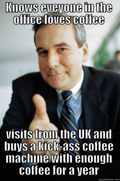 KNOWS EVEYONE IN THE OFFICE LOVES COFFEE VISITS FROM THE UK AND BUYS A KICK-ASS COFFEE MACHINE WITH ENOUGH COFFEE FOR A YEAR Good Guy Boss