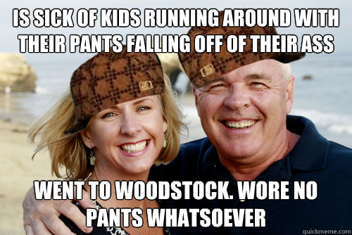 Is sick of kids running around with their pants falling off of their ass Went to Woodstock. Wore no pants whatsoever