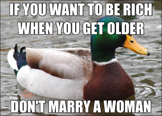 IF YOU WANT TO BE RICH WHEN YOU GET OLDER DON'T MARRY A WOMAN - IF YOU WANT TO BE RICH WHEN YOU GET OLDER DON'T MARRY A WOMAN  Actual Advice Mallard