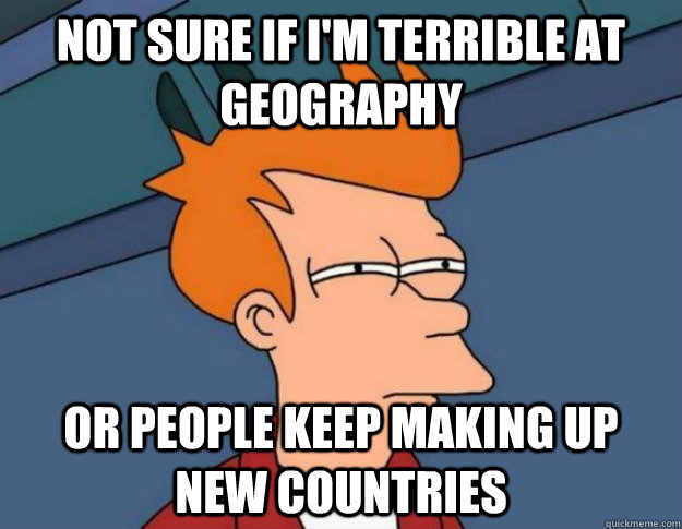 not sure if i'm terrible at geography or people keep making up new countries - not sure if i'm terrible at geography or people keep making up new countries  NOT SURE IF IM HUNGRY or JUST BORED
